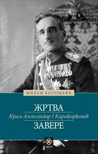 KRALJ ALEKSANDAR I KARAĐORĐEVIĆ: ŽRTVA ZAVERE - Milan Bogojević